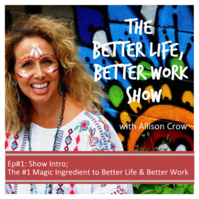 Ep #1 Show Intro & The #1 Magic Ingredient for Better Life & Better Work