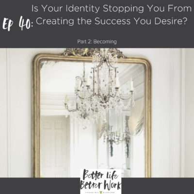 BLBW Ep 40: Is Your Identity Stopping You From Creating the Success You Desire?