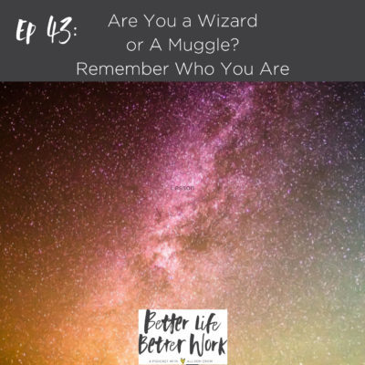 BLBW EP 43: Are You a Wizard or A Muggle? Remember Who You Are
