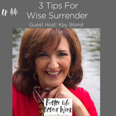 BLBW EP 44: 3 Tips For Wise Surrender With Kay Blond
